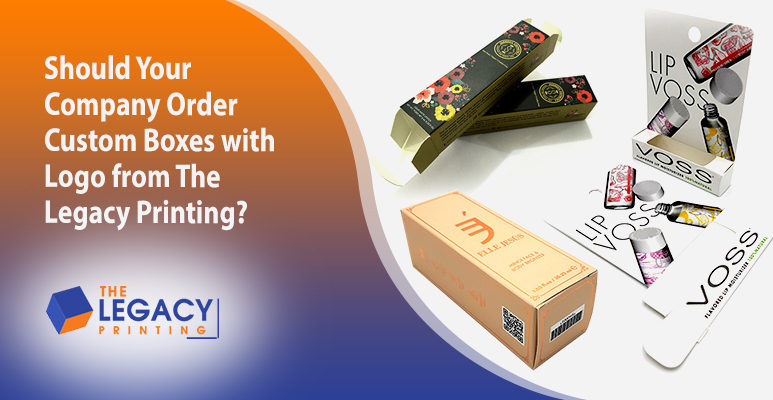 Should Your Company Order Custom Boxes with Logo from The Legacy Printing?